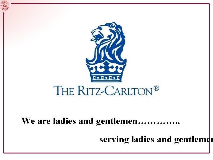 We are ladies and gentlemen serving ladies and gentlemen
