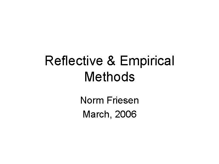 Reflective & Empirical Methods Norm Friesen March, 2006