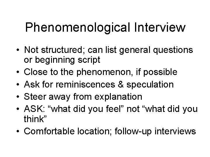 Phenomenological Interview • Not structured; can list general questions or beginning script • Close