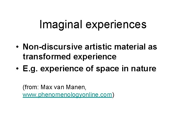 Imaginal experiences • Non-discursive artistic material as transformed experience • E. g. experience of