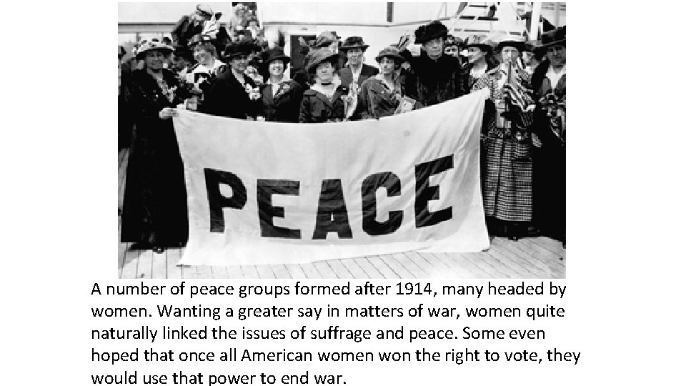 A number of peace groups formed after 1914, many headed by women. Wanting a
