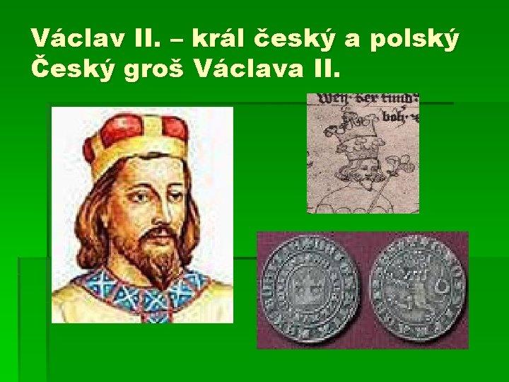 Václav II. – král český a polský Český groš Václava II.