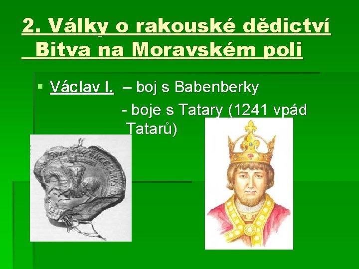 2. Války o rakouské dědictví Bitva na Moravském poli § Václav I. – boj
