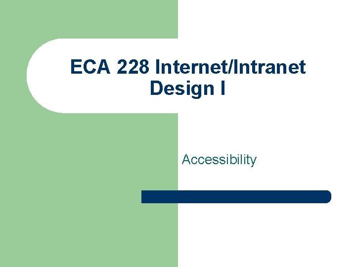 ECA 228 Internet/Intranet Design I Accessibility