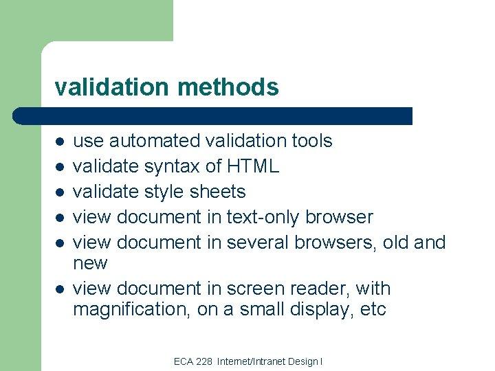 validation methods l l l use automated validation tools validate syntax of HTML validate