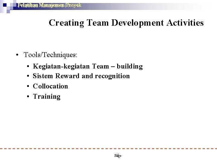 Pelatihan Manajemen Proyek Creating Team Development Activities • Tools/Techniques: • • Kegiatan-kegiatan Team –