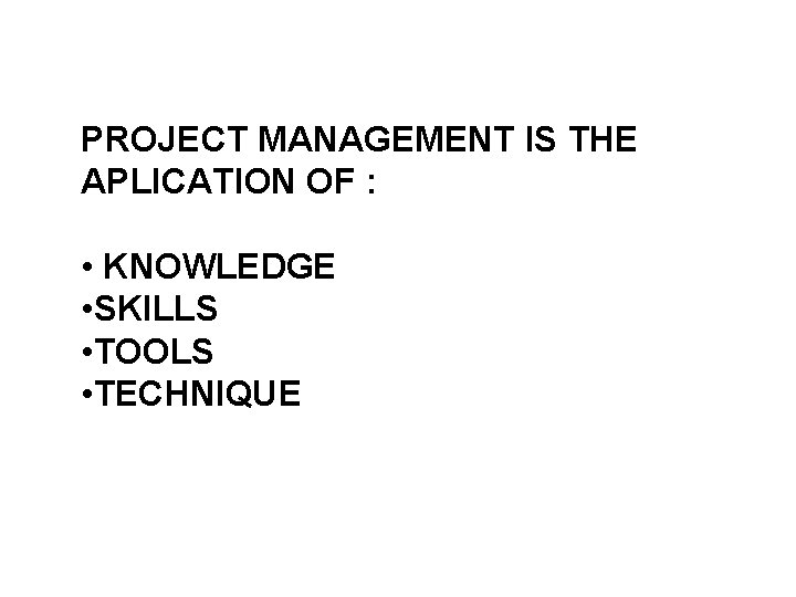 PROJECT MANAGEMENT IS THE APLICATION OF : • KNOWLEDGE • SKILLS • TOOLS •