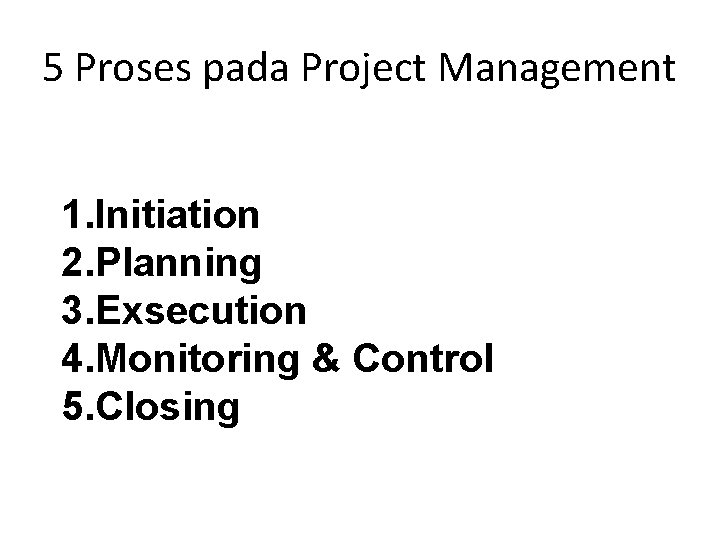 5 Proses pada Project Management 1. Initiation 2. Planning 3. Exsecution 4. Monitoring &