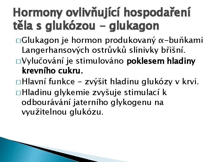 Hormony ovlivňující hospodaření těla s glukózou - glukagon � Glukagon je hormon produkovaný α-buňkami