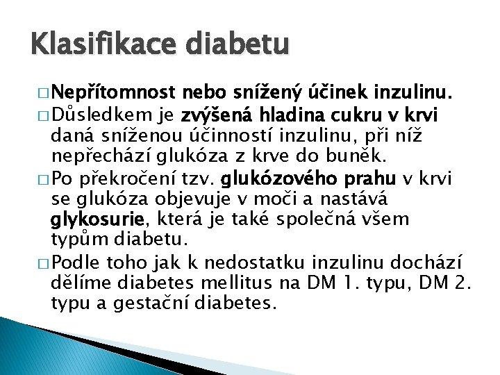 Klasifikace diabetu � Nepřítomnost nebo snížený účinek inzulinu. � Důsledkem je zvýšená hladina cukru