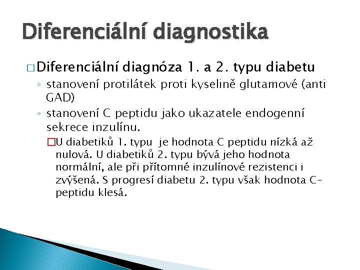 Diferenciální diagnostika � Diferenciální diagnóza 1. a 2. typu diabetu ◦ stanovení protilátek proti
