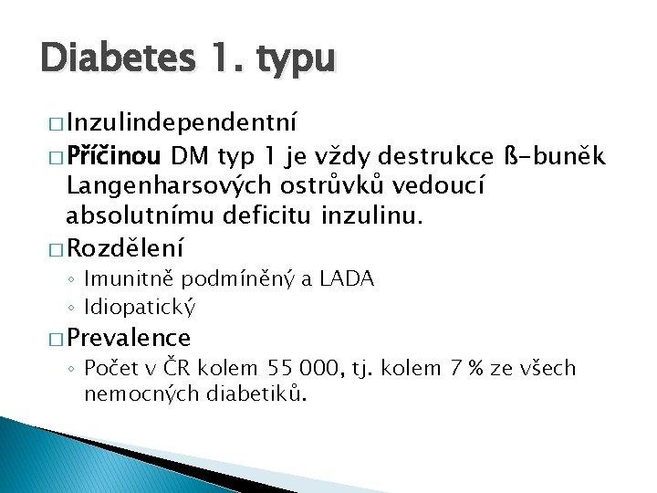 Diabetes 1. typu � Inzulindependentní � Příčinou DM typ 1 je vždy destrukce ß-buněk