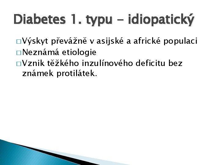 Diabetes 1. typu - idiopatický � Výskyt převážně v asijské a africké populaci �