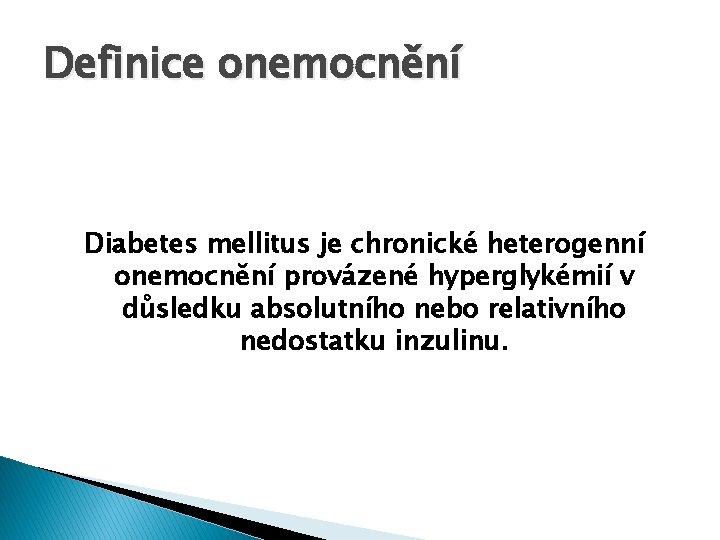 Definice onemocnění Diabetes mellitus je chronické heterogenní onemocnění provázené hyperglykémií v důsledku absolutního nebo