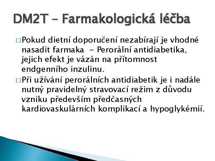 DM 2 T – Farmakologická léčba � Pokud dietní doporučení nezabírají je vhodné nasadit