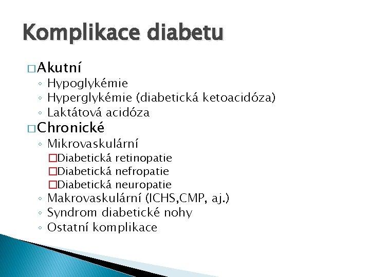 Komplikace diabetu � Akutní ◦ Hypoglykémie ◦ Hyperglykémie (diabetická ketoacidóza) ◦ Laktátová acidóza �