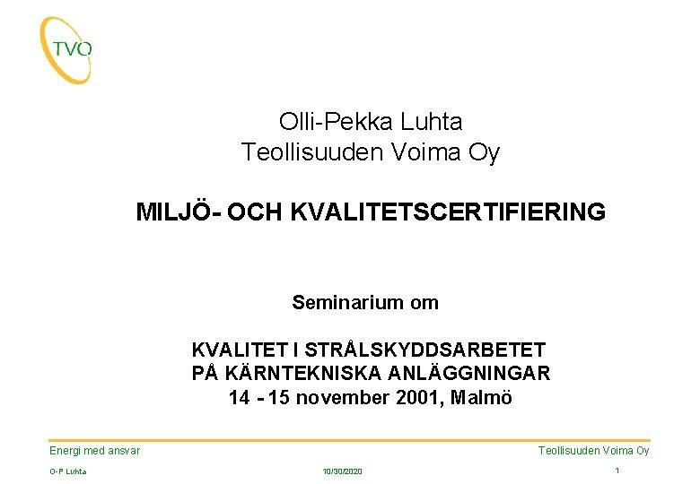 Olli-Pekka Luhta Teollisuuden Voima Oy MILJÖ- OCH KVALITETSCERTIFIERING Seminarium om KVALITET I STRÅLSKYDDSARBETET PÅ
