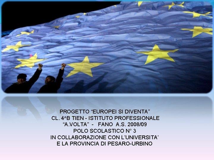 """PROGETTO """"EUROPEI SI DIVENTA"""" CL. 4^B TIEN - ISTITUTO PROFESSIONALE """"A. VOLTA"""" - FANO"""