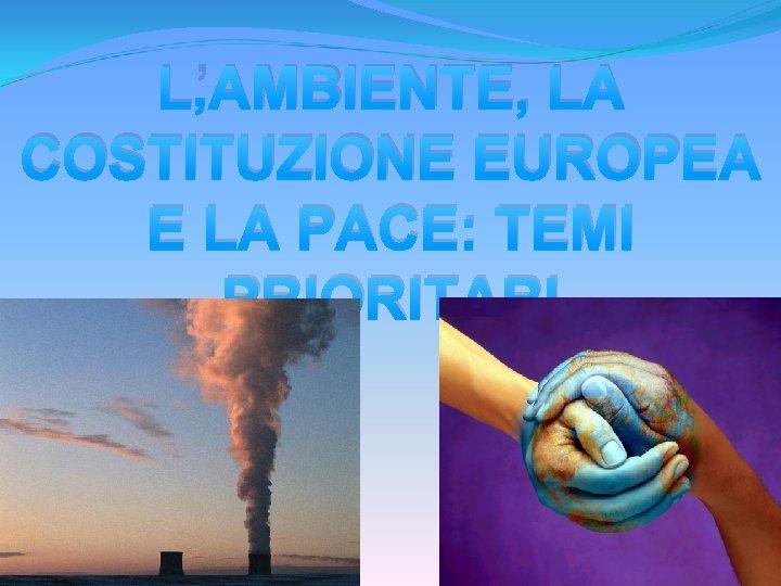 L'AMBIENTE, LA COSTITUZIONE EUROPEA E LA PACE: TEMI PRIORITARI