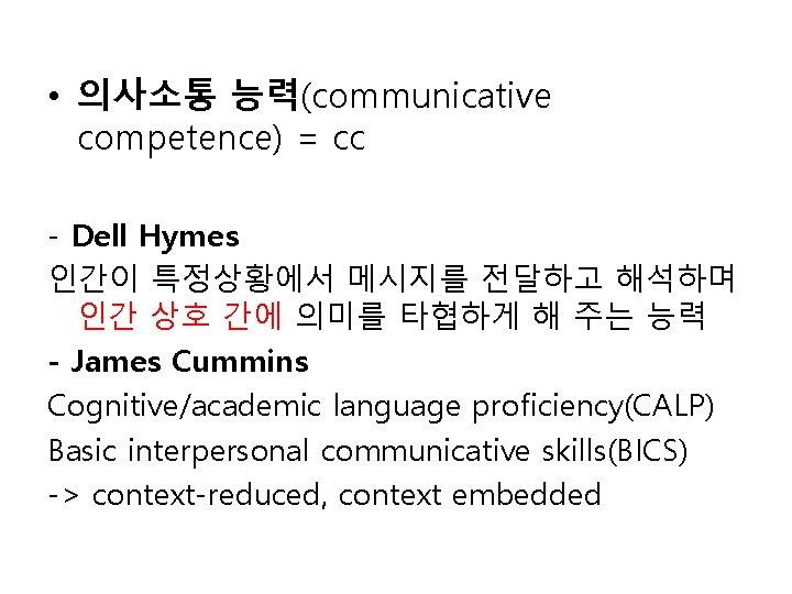 • 의사소통 능력(communicative competence) = cc - Dell Hymes 인간이 특정상황에서 메시지를 전달하고