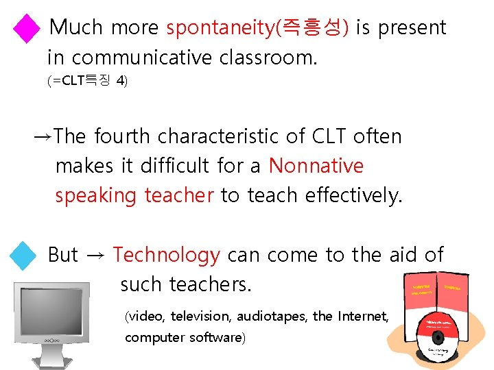 Much more spontaneity(즉흥성) is present in communicative classroom. (=CLT특징 4) →The fourth characteristic of