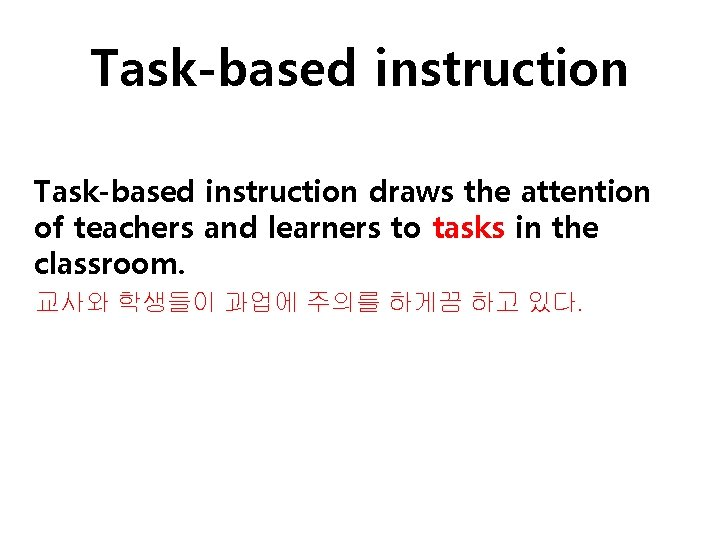 Task-based instruction draws the attention of teachers and learners to tasks in the classroom.