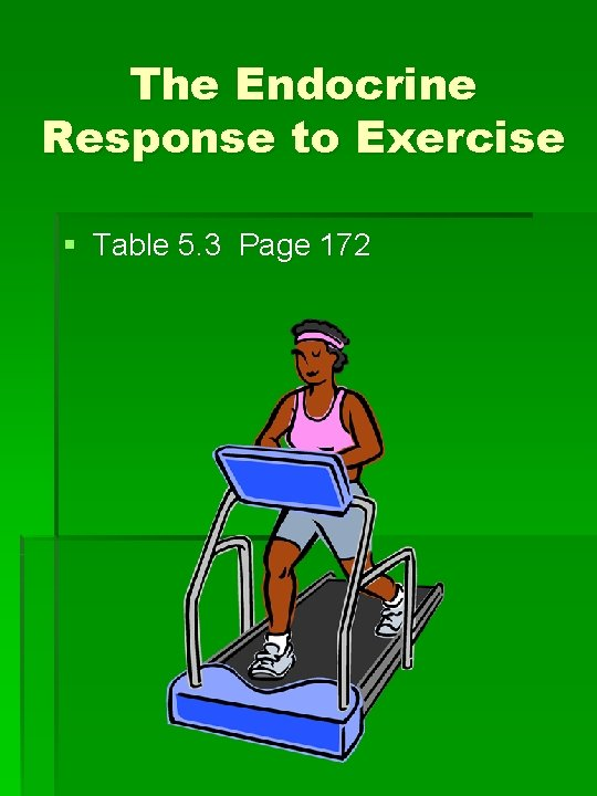 The Endocrine Response to Exercise § Table 5. 3 Page 172