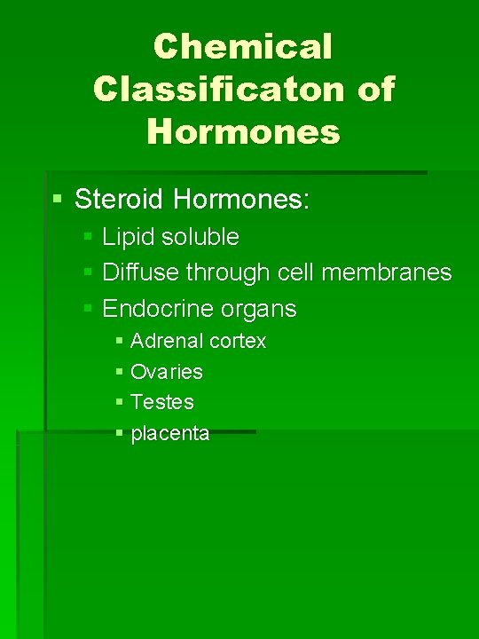 Chemical Classificaton of Hormones § Steroid Hormones: § Lipid soluble § Diffuse through cell
