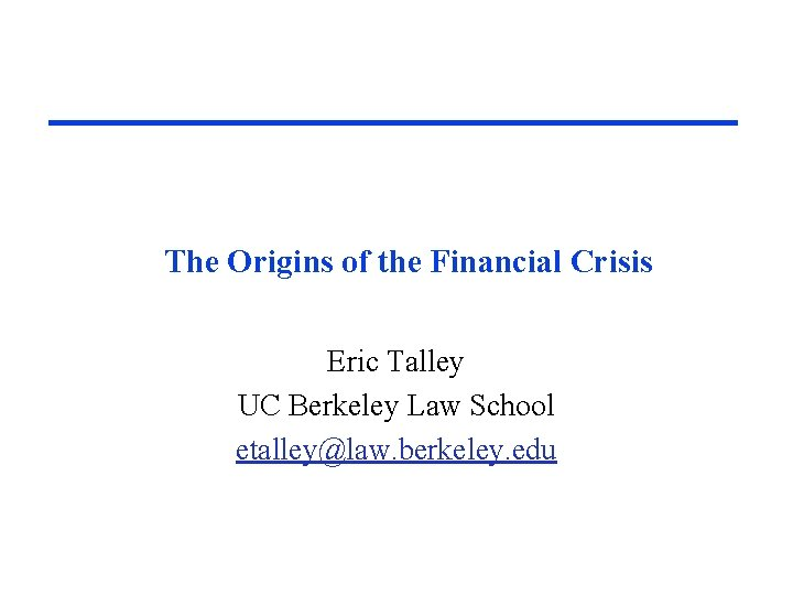 The Origins of the Financial Crisis Eric Talley UC Berkeley Law School etalley@law. berkeley.