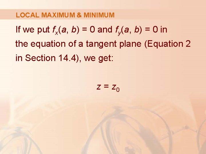 LOCAL MAXIMUM & MINIMUM If we put fx(a, b) = 0 and fy(a, b)