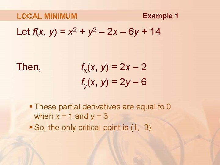 LOCAL MINIMUM Example 1 Let f(x, y) = x 2 + y 2 –