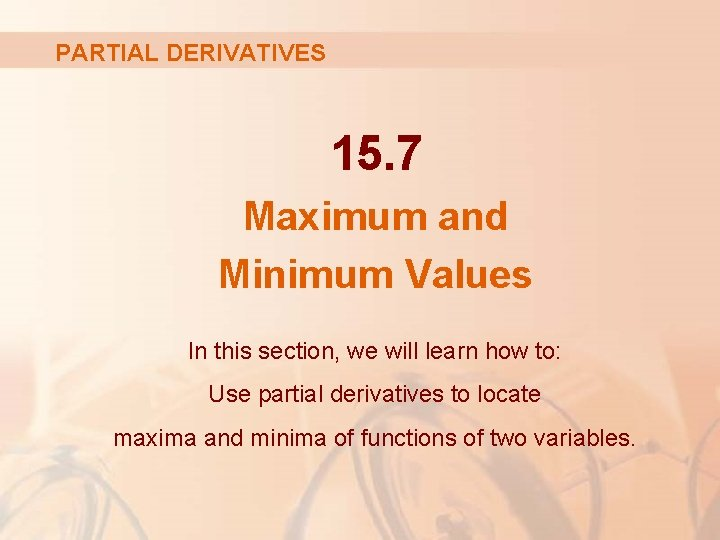 PARTIAL DERIVATIVES 15. 7 Maximum and Minimum Values In this section, we will learn