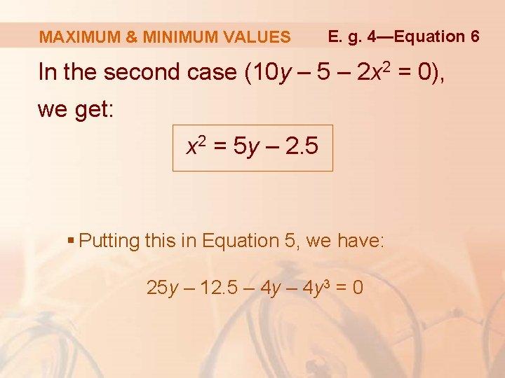MAXIMUM & MINIMUM VALUES E. g. 4—Equation 6 In the second case (10 y