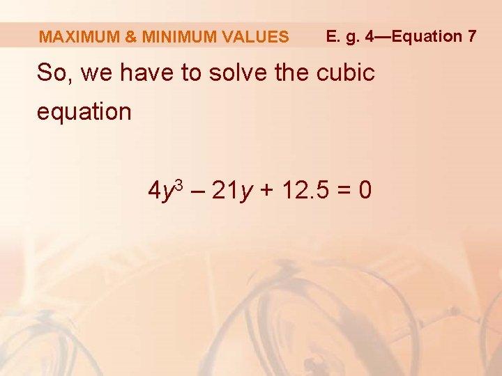 MAXIMUM & MINIMUM VALUES E. g. 4—Equation 7 So, we have to solve the