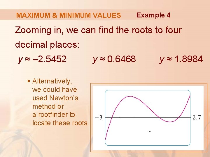 MAXIMUM & MINIMUM VALUES Example 4 Zooming in, we can find the roots to