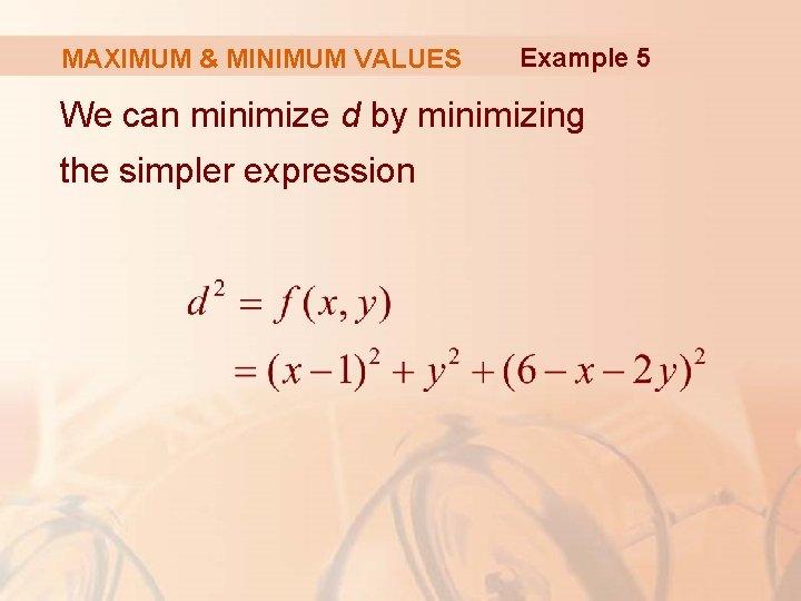 MAXIMUM & MINIMUM VALUES Example 5 We can minimize d by minimizing the simpler
