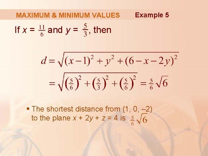 MAXIMUM & MINIMUM VALUES If x = and y = Example 5 , then