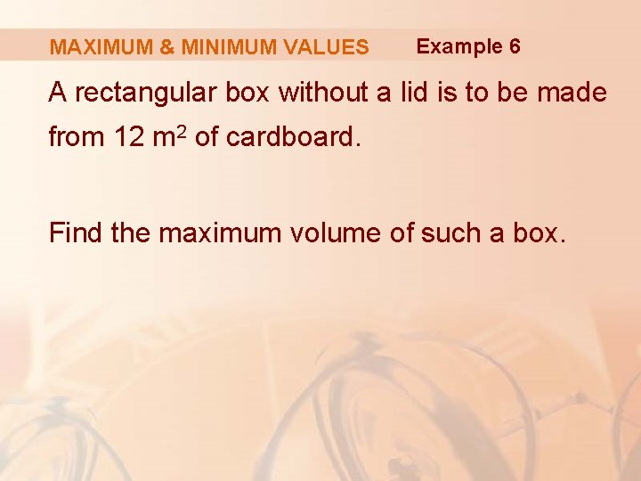 MAXIMUM & MINIMUM VALUES Example 6 A rectangular box without a lid is to