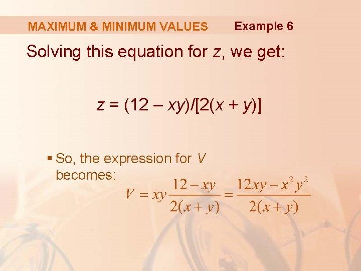 MAXIMUM & MINIMUM VALUES Example 6 Solving this equation for z, we get: z