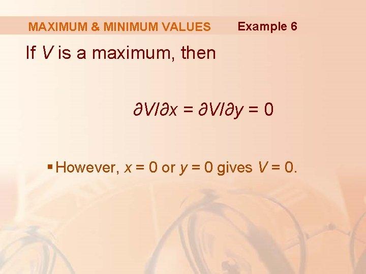 MAXIMUM & MINIMUM VALUES Example 6 If V is a maximum, then ∂V/∂x =