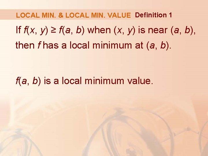 LOCAL MIN. & LOCAL MIN. VALUE Definition 1 If f(x, y) ≥ f(a, b)