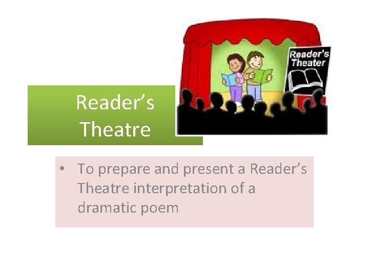 Reader's Theatre • To prepare and present a Reader's Theatre interpretation of a dramatic
