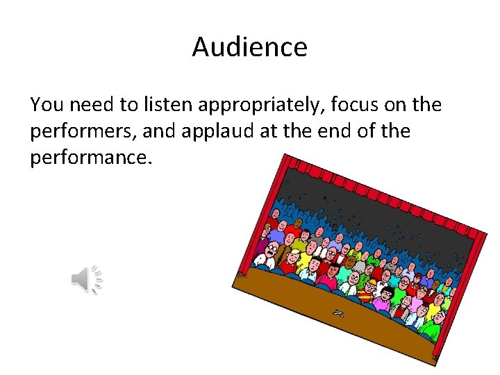 Audience You need to listen appropriately, focus on the performers, and applaud at the