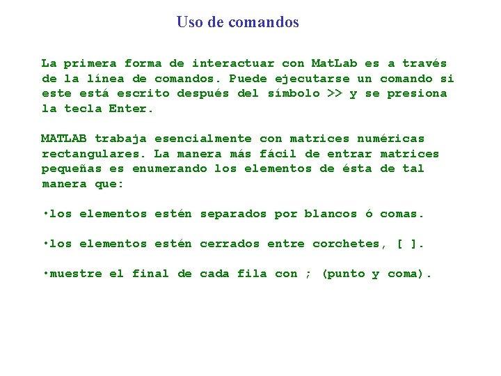 Uso de comandos La primera forma de interactuar con Mat. Lab es a través