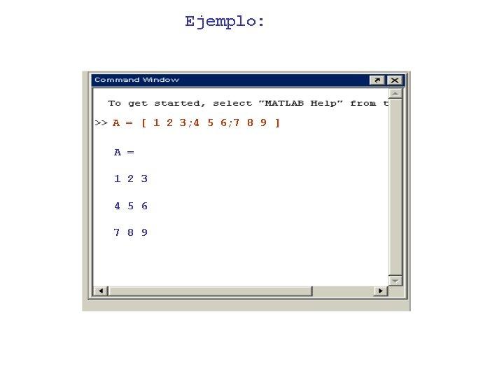 Ejemplo: A = [ 1 2 3; 4 5 6; 7 8 9 ]