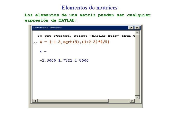 Elementos de matrices Los elementos de una matriz pueden ser cualquier expresión de MATLAB.