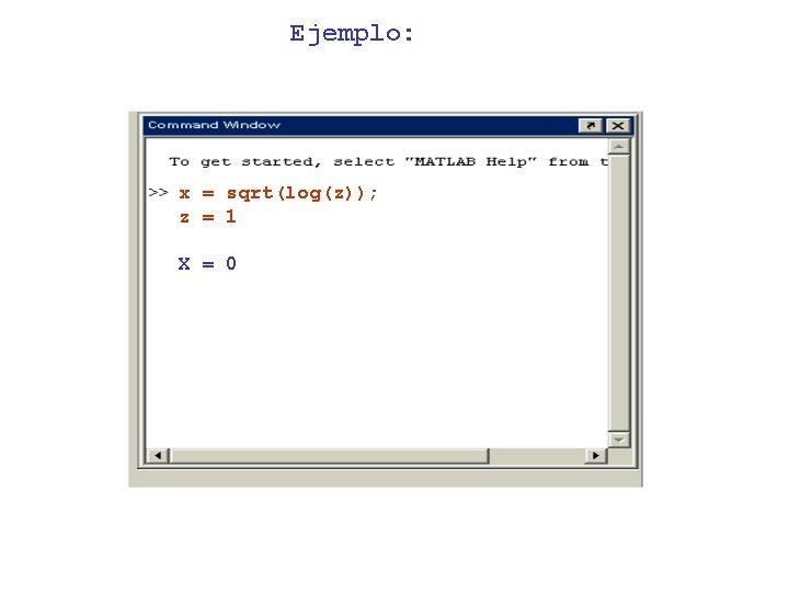Ejemplo: x = sqrt(log(z)); z = 1 X = 0