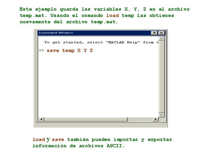 Este ejemplo guarda las variables X, Y, Z en el archivo temp. mat. Usando