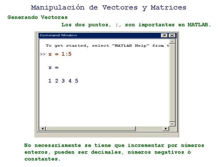 Manipulación de Vectores y Matrices Generando Vectores Los dos puntos, : , son importantes