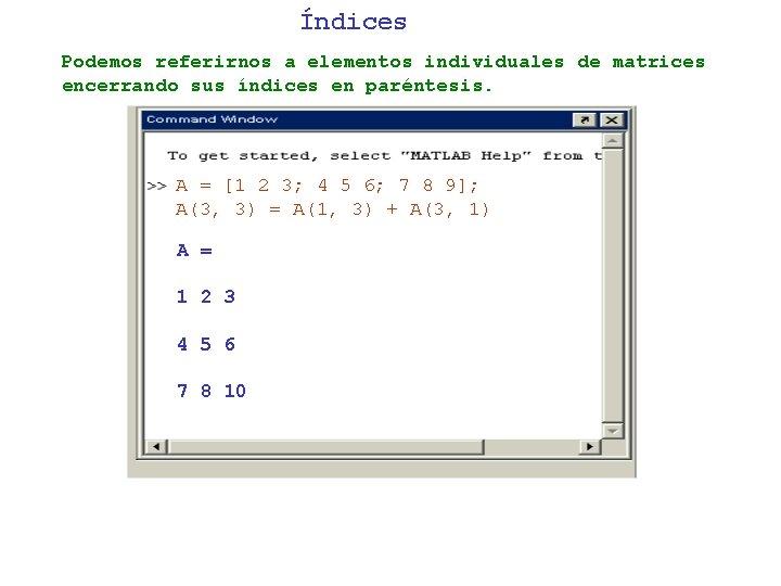 Índices Podemos referirnos a elementos individuales de matrices encerrando sus índices en paréntesis. A